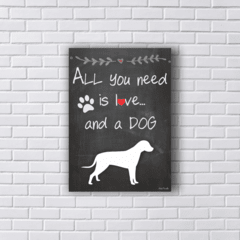 Placa Quadro ALL YOU NEED IS LOVE AND A DOG