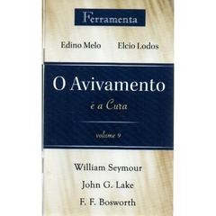 O AVIVAMENTO vol. 9 - O Avivamento e a Cura - William Seymour, John G. Lake, F.F.Bosworth