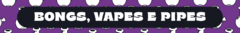 Banner da categoria Bongs, Pipes e Vapes
