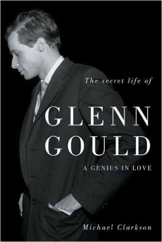 The secret life of Glenn Gould, a genius in love - Michael Clarkson
